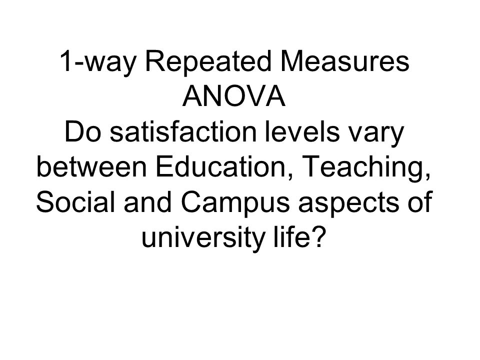 1-way Repeated Measures ANOVA Do satisfaction levels vary between Education, Teaching, Social and Campus aspects of university life?