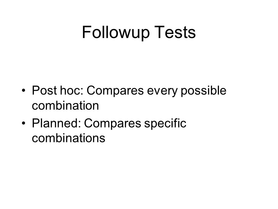 Followup Tests Post hoc: Compares every possible combination Planned: Compares specific combinations