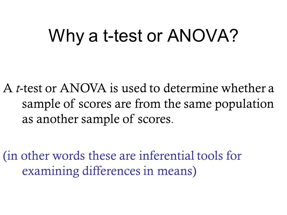 A t -test or ANOVA is used to determine whether a sample of scores are from the same population as another sample of scores.