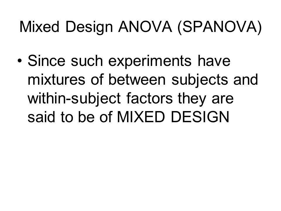 Mixed Design ANOVA (SPANOVA) Since such experiments have mixtures of between subjects and within-subject factors they are said to be of MIXED DESIGN