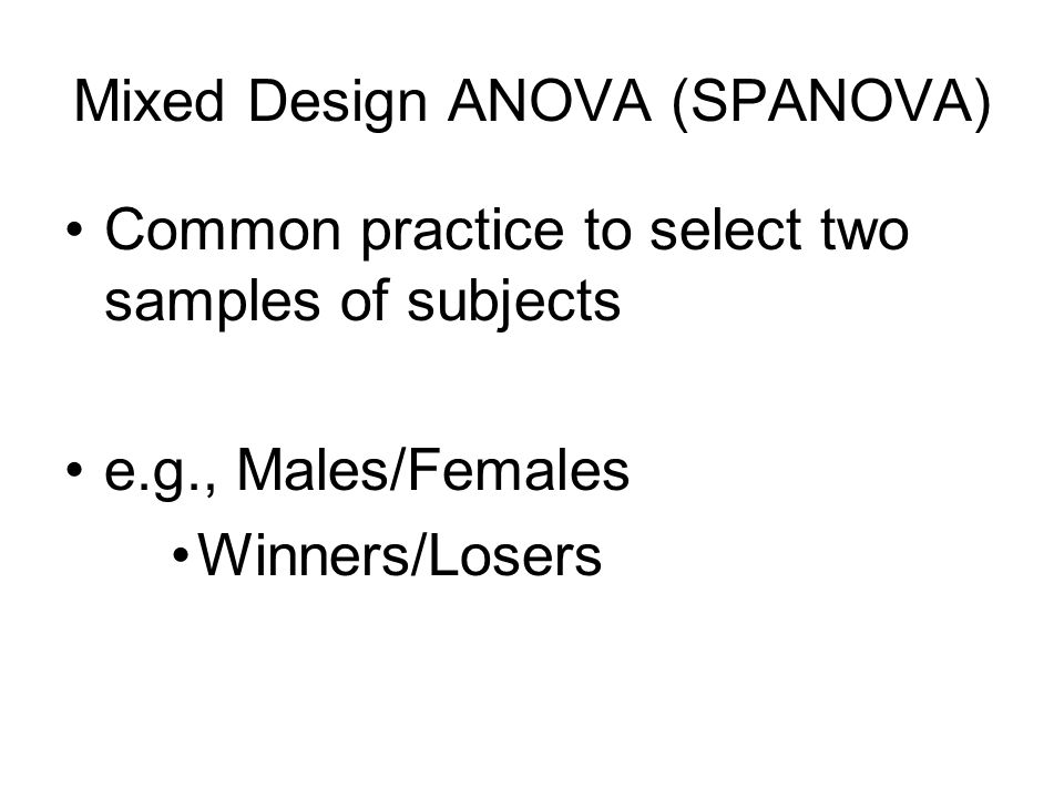 Common practice to select two samples of subjects e.g., Males/Females Winners/Losers Mixed Design ANOVA (SPANOVA)