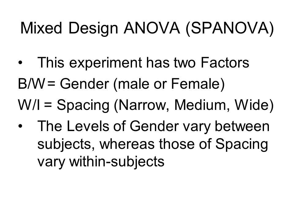 This experiment has two Factors B/W= Gender (male or Female) W/I = Spacing (Narrow, Medium, Wide) The Levels of Gender vary between subjects, whereas those of Spacing vary within-subjects Mixed Design ANOVA (SPANOVA)