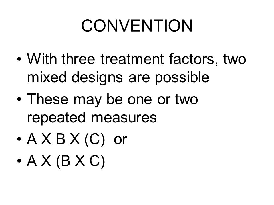 CONVENTION With three treatment factors, two mixed designs are possible These may be one or two repeated measures A X B X (C) or A X (B X C)