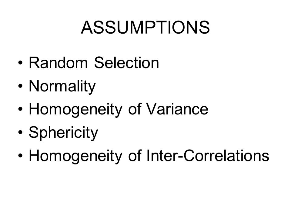 ASSUMPTIONS Random Selection Normality Homogeneity of Variance Sphericity Homogeneity of Inter-Correlations