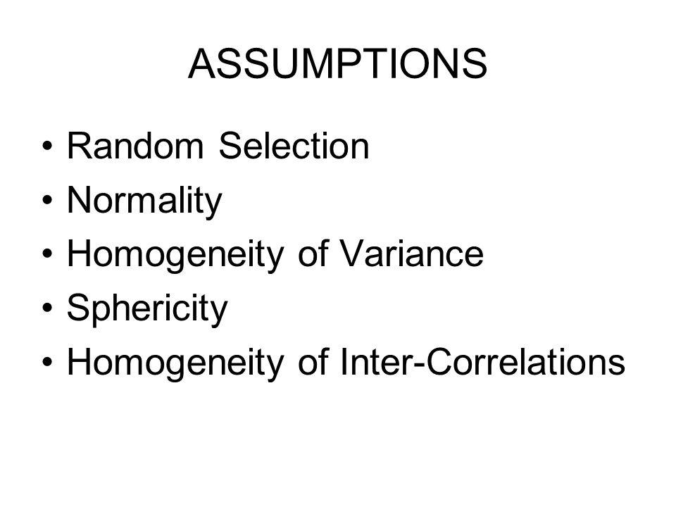 ASSUMPTIONS Random Selection Normality Homogeneity of Variance Sphericity Homogeneity of Inter-Correlations