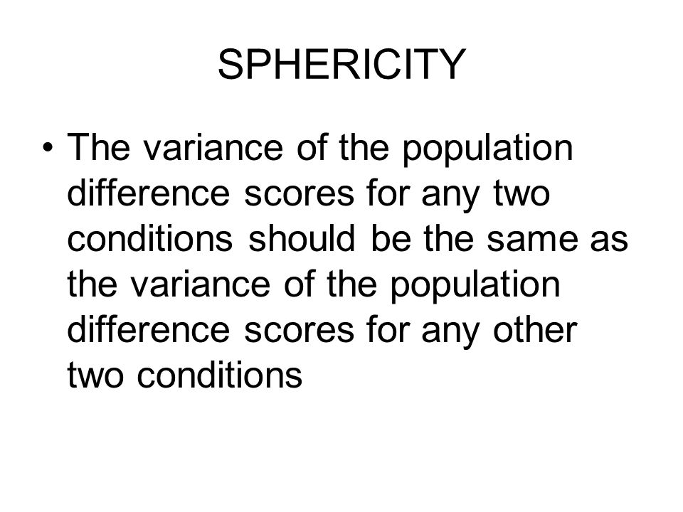 SPHERICITY The variance of the population difference scores for any two conditions should be the same as the variance of the population difference scores for any other two conditions