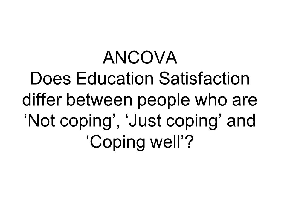 ANCOVA Does Education Satisfaction differ between people who are 'Not coping', 'Just coping' and 'Coping well'