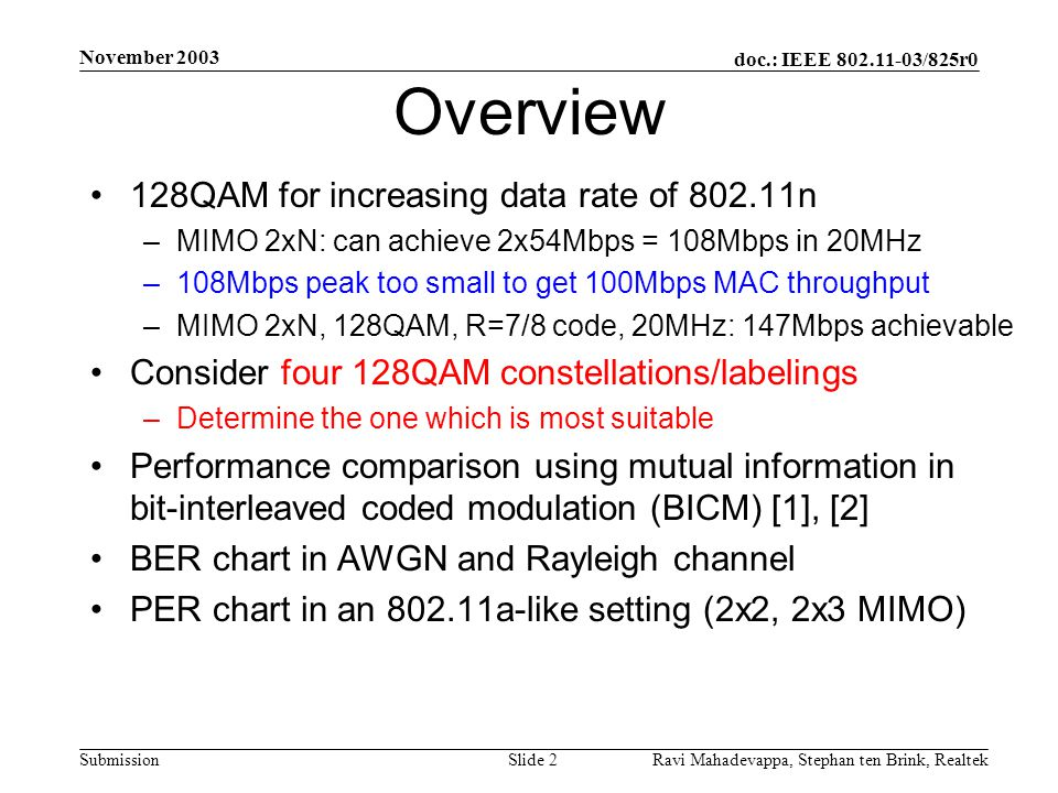 doc.: IEEE 802.11-03/825r0 Submission November 2003 Ravi Mahadevappa, Stephan ten Brink, Realtek Slide 2 Overview 128QAM for increasing data rate of 802.11n –MIMO 2xN: can achieve 2x54Mbps = 108Mbps in 20MHz –108Mbps peak too small to get 100Mbps MAC throughput –MIMO 2xN, 128QAM, R=7/8 code, 20MHz: 147Mbps achievable Consider four 128QAM constellations/labelings –Determine the one which is most suitable Performance comparison using mutual information in bit-interleaved coded modulation (BICM) [1], [2] BER chart in AWGN and Rayleigh channel PER chart in an 802.11a-like setting (2x2, 2x3 MIMO)