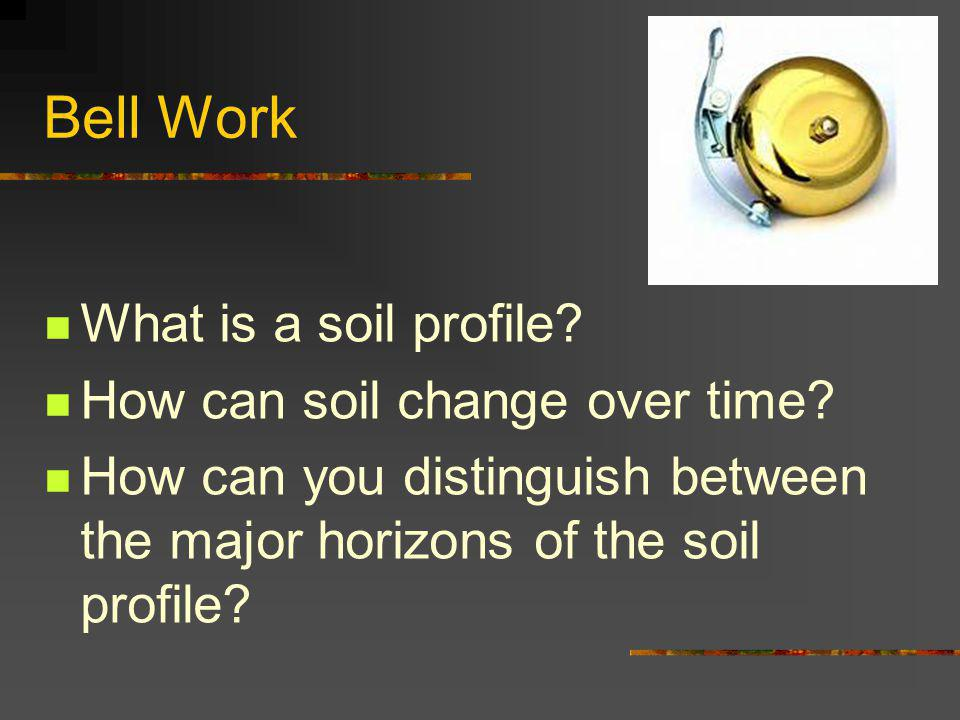 Bell Work What is a soil profile. How can soil change over time.