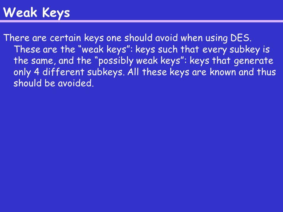 Weak Keys There are certain keys one should avoid when using DES.