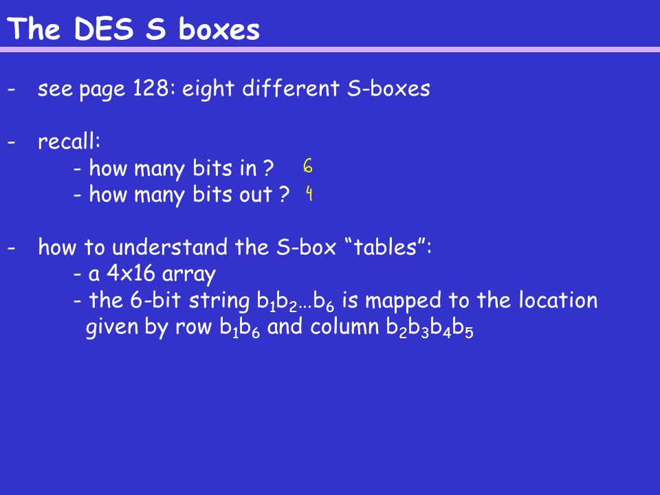 The DES S boxes - see page 128: eight different S-boxes - recall: - how many bits in .