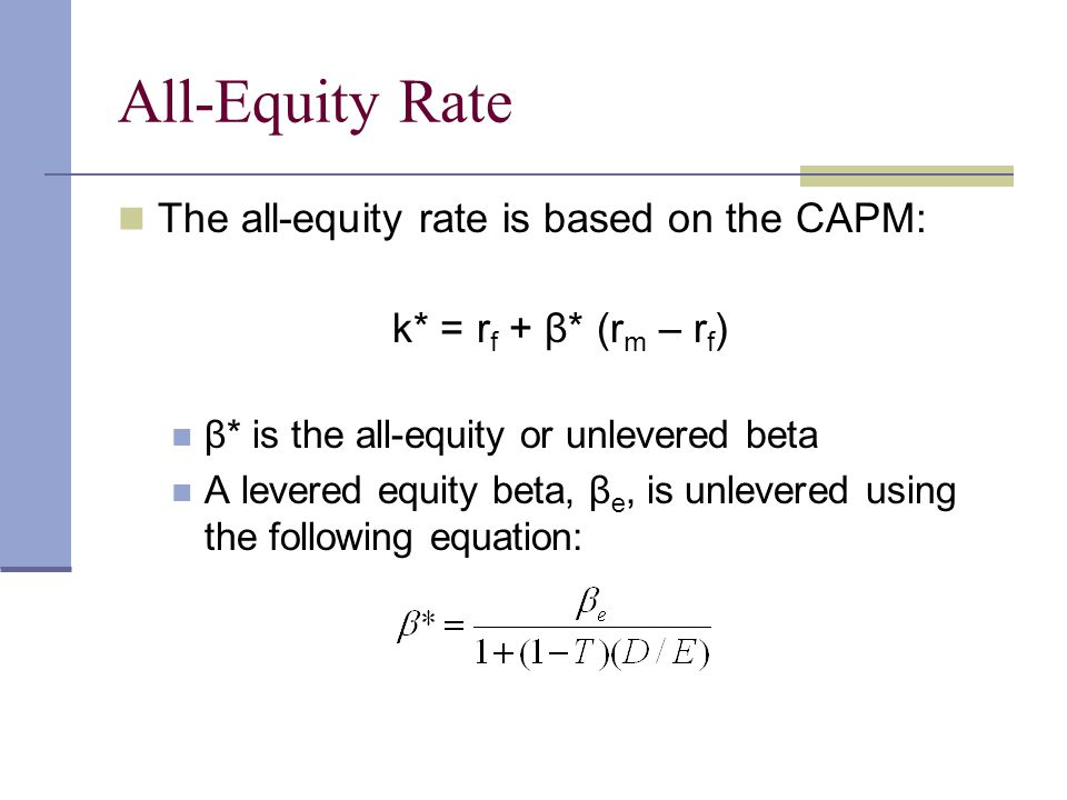All-Equity Rate The all-equity rate is based on the CAPM: k* = r f + β* (r m – r f ) β* is the all-equity or unlevered beta A levered equity beta, β e