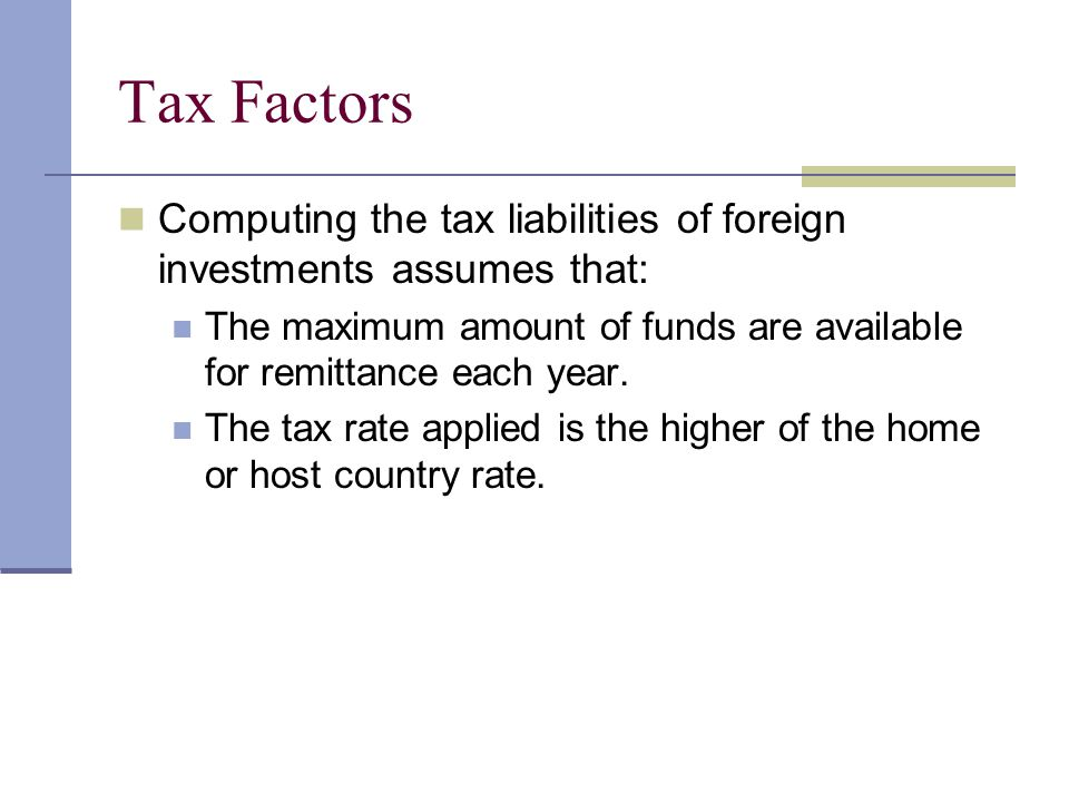 Tax Factors Computing the tax liabilities of foreign investments assumes that: The maximum amount of funds are available for remittance each year. The
