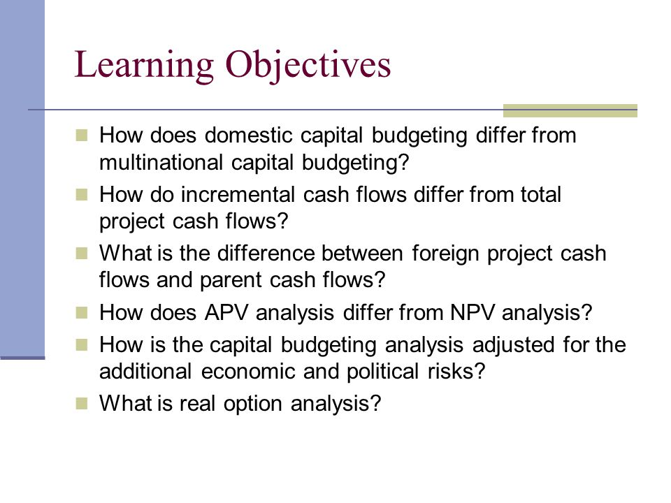 Complexities of Capital Budgeting for a Foreign Project Several factors make budgeting for a foreign project more complex Parent cash flows must be distinguished from project Parent cash flows often depend on the form of financing, thus cannot clearly separate cash flows from financing Additional cash flows from new investment may in part or in whole take away from another subsidiary; thus as stand alone may provide cash flows but overall adds no value to entire organization Parent must recognize remittances from foreign investment because of differing tax systems, legal and political constraints