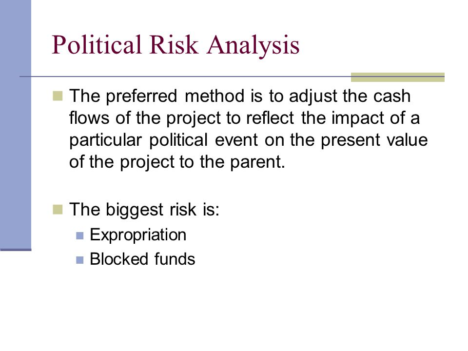 Political Risk Analysis The preferred method is to adjust the cash flows of the project to reflect the impact of a particular political event on the p