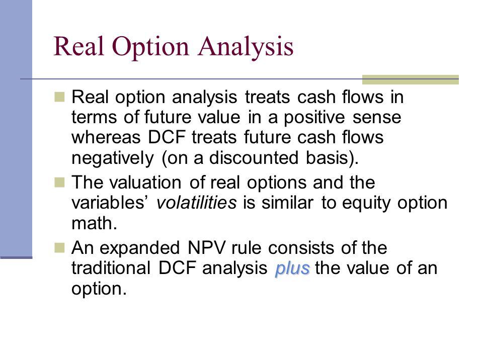 Real Option Analysis Real option analysis treats cash flows in terms of future value in a positive sense whereas DCF treats future cash flows negative
