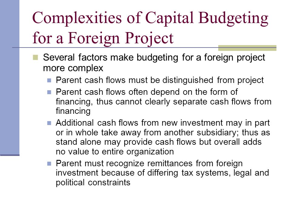 Complexities of Capital Budgeting for a Foreign Project An array of non-financial payments can generate cash flows to parent in form of licensing fees, royalty payments, etc.