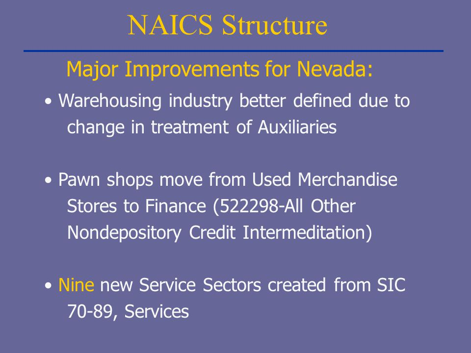 NAICS Structure Warehousing industry better defined due to change in treatment of Auxiliaries Pawn shops move from Used Merchandise Stores to Finance