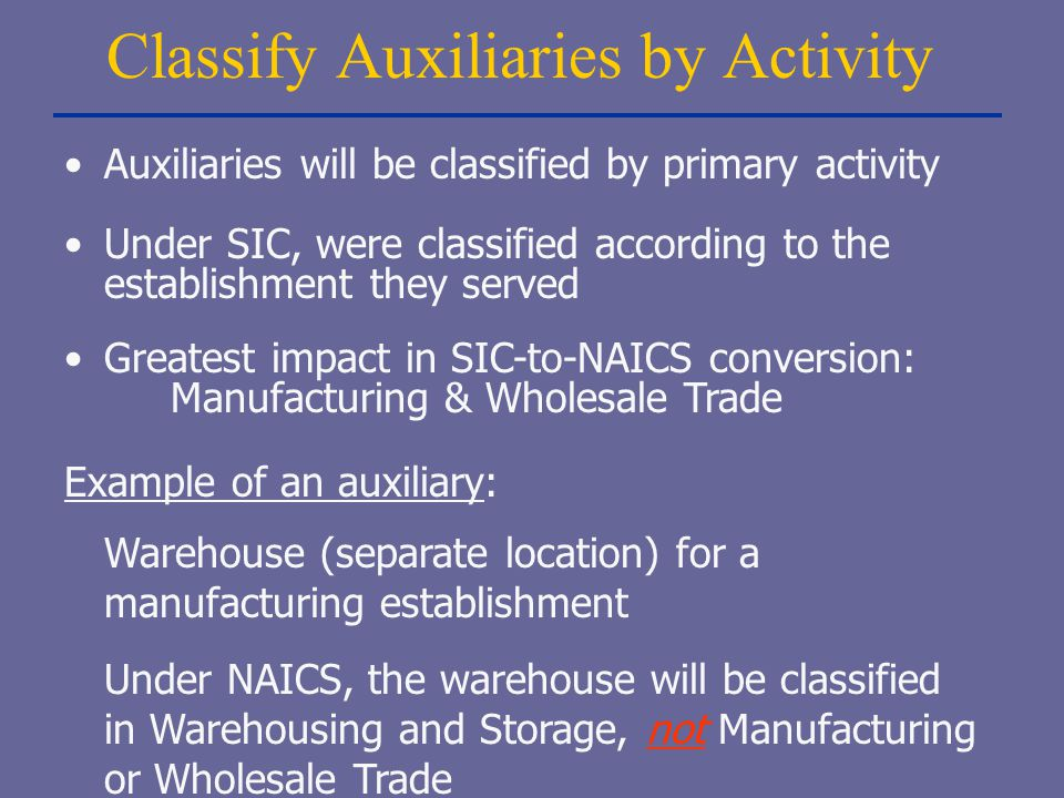 Classify Auxiliaries by Activity Auxiliaries will be classified by primary activity Under SIC, were classified according to the establishment they ser