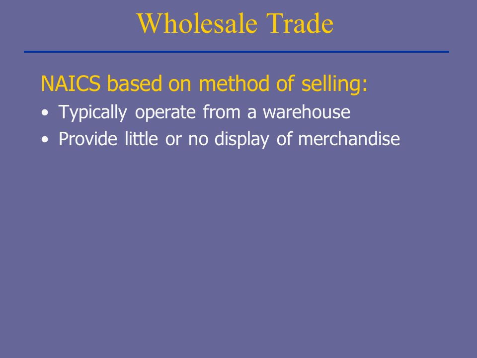 Wholesale Trade NAICS based on method of selling: Typically operate from a warehouse Provide little or no display of merchandise