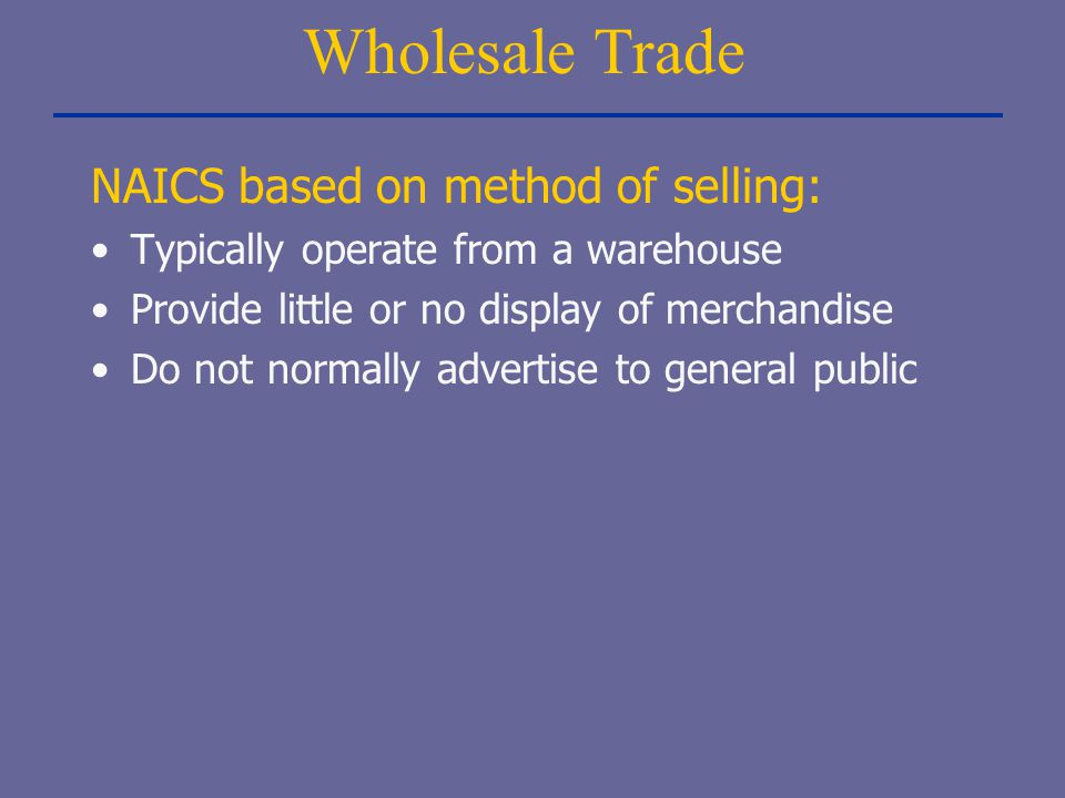 Wholesale Trade NAICS based on method of selling: Typically operate from a warehouse Provide little or no display of merchandise Do not normally adver