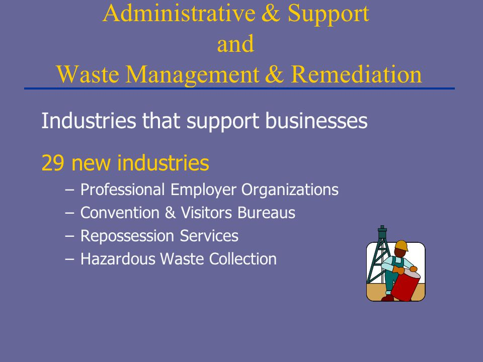 Administrative & Support and Waste Management & Remediation Industries that support businesses 29 new industries –Professional Employer Organizations