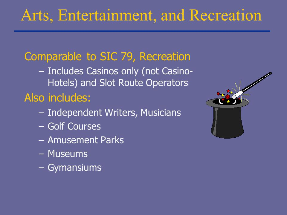 Arts, Entertainment, and Recreation Comparable to SIC 79, Recreation –Includes Casinos only (not Casino- Hotels) and Slot Route Operators Also include
