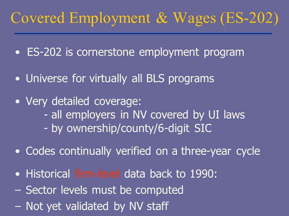 Covered Employment & Wages (ES-202) Universe for virtually all BLS programs Very detailed coverage: - all employers in NV covered by UI laws - by owne
