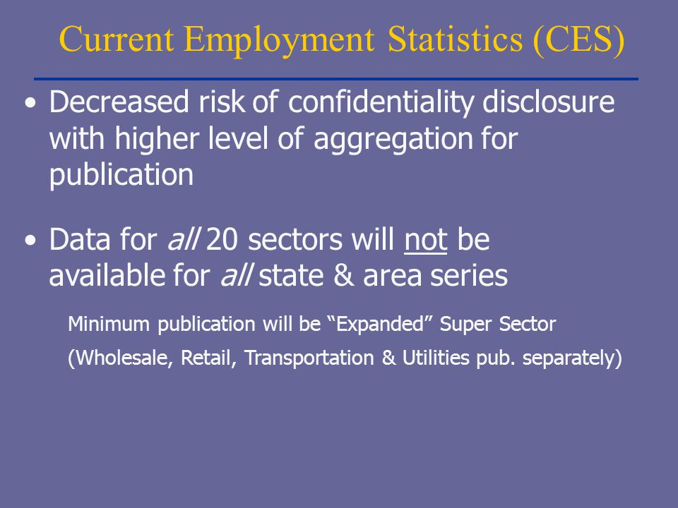 Current Employment Statistics (CES) Decreased risk of confidentiality disclosure with higher level of aggregation for publication Data for all 20 sect