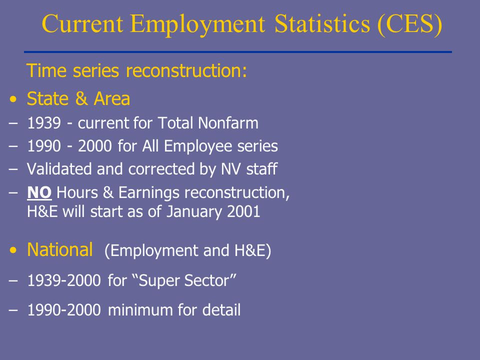 Current Employment Statistics (CES) State & Area –1939 - current for Total Nonfarm –1990 - 2000 for All Employee series –Validated and corrected by NV
