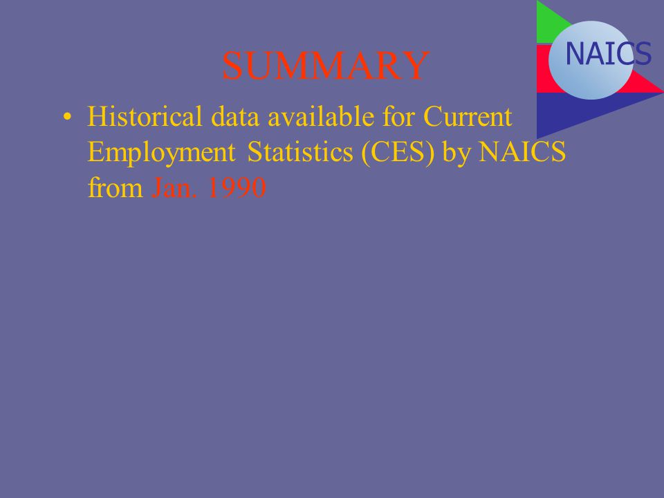 SUMMARY Historical data available for Current Employment Statistics (CES) by NAICS from Jan. 1990 NAICS
