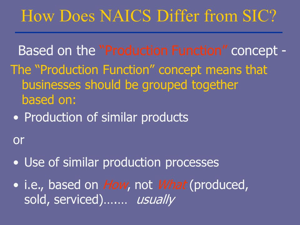 "How Does NAICS Differ from SIC? The ""Production Function"" concept means that businesses should be grouped together based on: Production of similar pro"