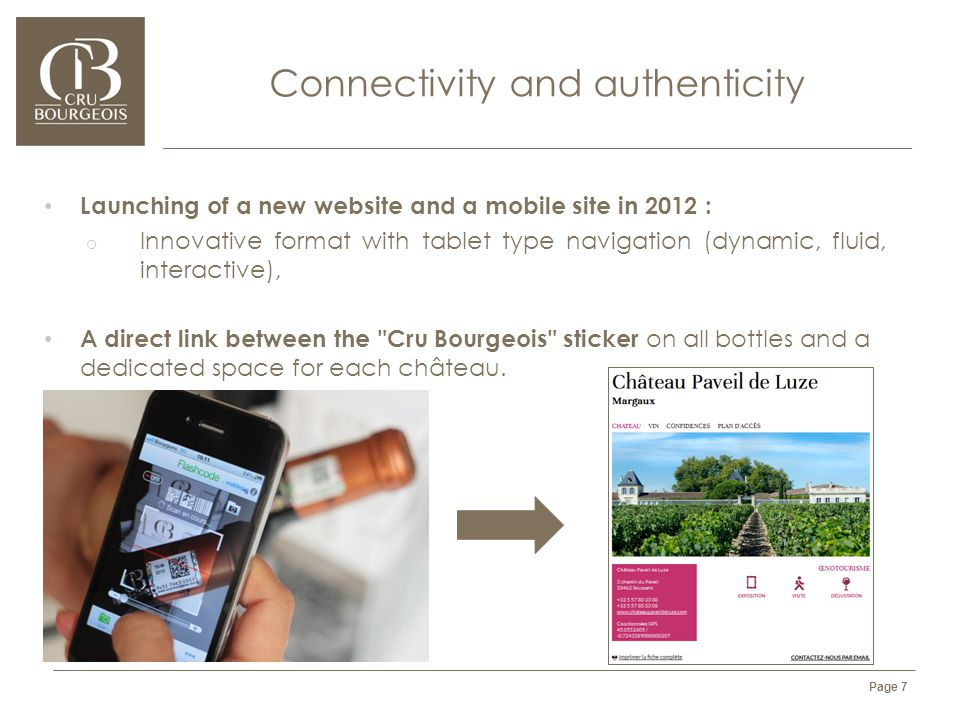 l'Alliance des Crus Bourgeois du Médoc - CONFIDENTIAL DOCUMENT Page 7 Connectivity and authenticity Launching of a new website and a mobile site in 2012 : o Innovative format with tablet type navigation (dynamic, fluid, interactive), A direct link between the Cru Bourgeois sticker on all bottles and a dedicated space for each château.