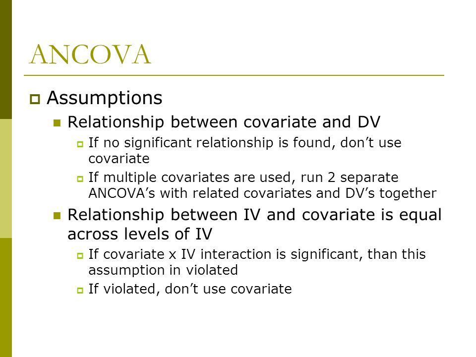 ANCOVA  Assumptions Relationship between covariate and DV  If no significant relationship is found, don't use covariate  If multiple covariates are