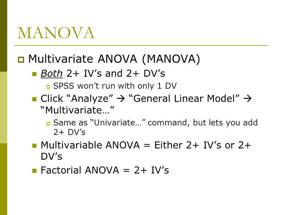 MANOVA  Assumptions Same as one-way and factorial ANOVA Independence of Observations Normality  Use Shapiro-Wilk's W or z-tests of individual skewness/kurtosis  MANOVA robust to violations of this with larger n's, unless group sizes are unequal
