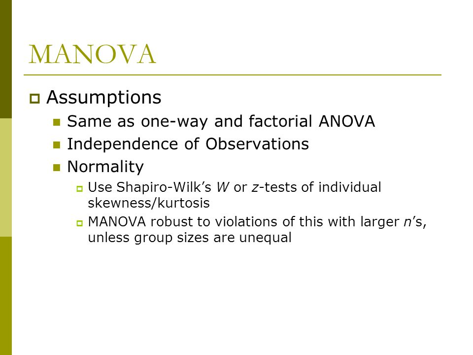 MANOVA Homoscedasticity  Use Box's M and Levene's Test  Box's M tests for homoscedasticity in all DV's at one (omnibus test)  MANOVA robust to violations of this unless group sizes are unequal  Correct using appropriate transformation