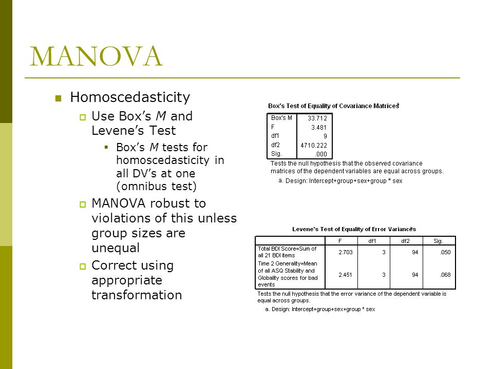 MANOVA Homoscedasticity  Use Box's M and Levene's Test  Box's M tests for homoscedasticity in all DV's at one (omnibus test)  MANOVA robust to viol