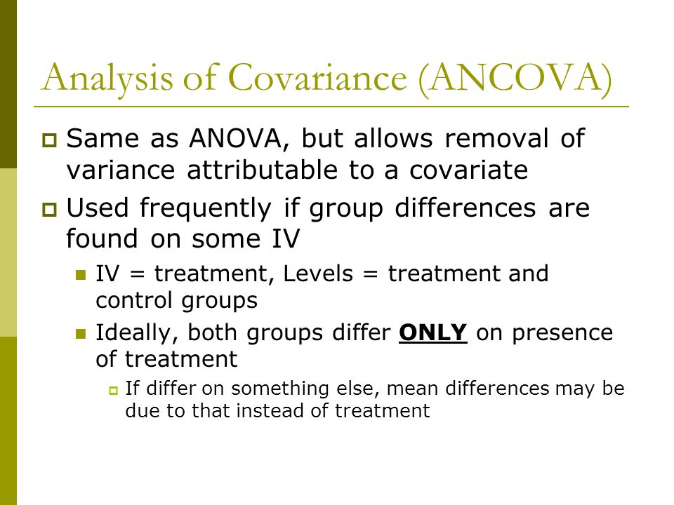 Analysis of Covariance (ANCOVA)  Same as ANOVA, but allows removal of variance attributable to a covariate  Used frequently if group differences are