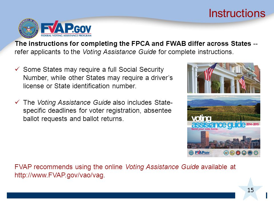 15 Instructions The instructions for completing the FPCA and FWAB differ across States -- refer applicants to the Voting Assistance Guide for complete instructions.