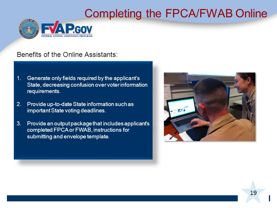 19 Completing the FPCA/FWAB Online Benefits of the Online Assistants: 1.Generate only fields required by the applicant's State, decreasing confusion over voter information requirements.