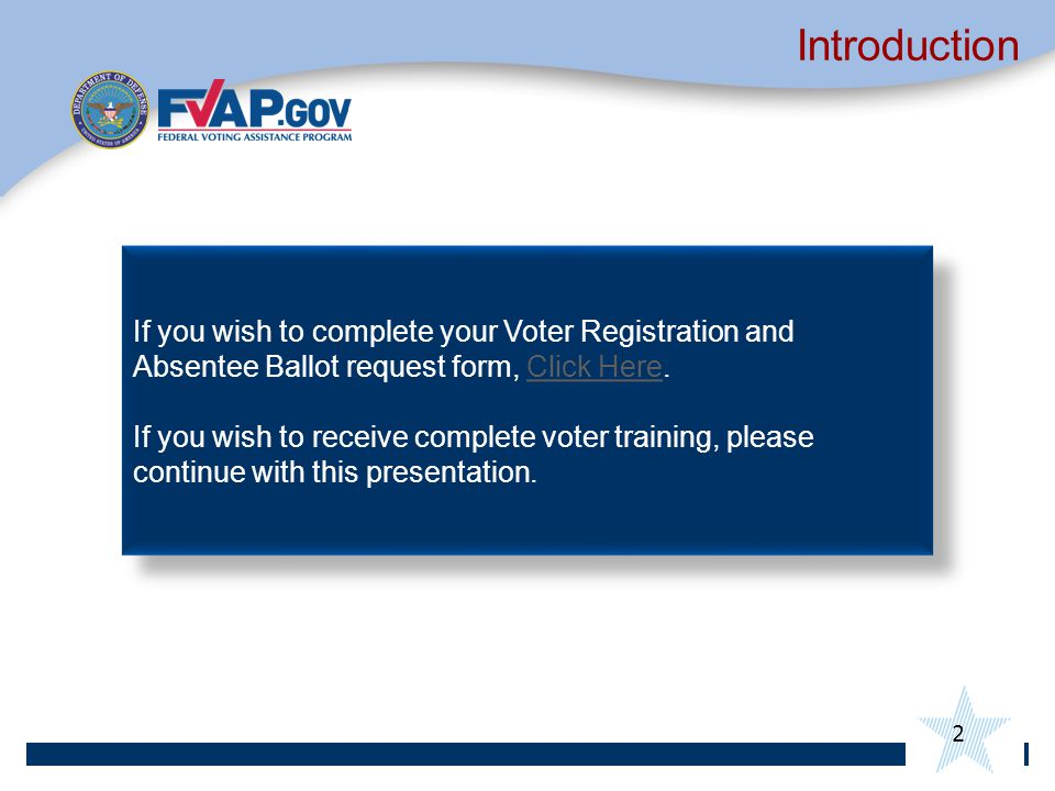 2 Introduction If you wish to complete your Voter Registration and Absentee Ballot request form, Click Here.Click Here If you wish to receive complete voter training, please continue with this presentation.