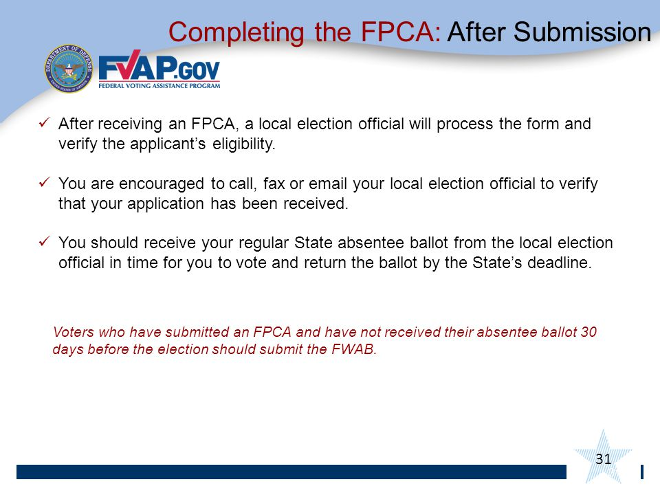 31 Voters who have submitted an FPCA and have not received their absentee ballot 30 days before the election should submit the FWAB.
