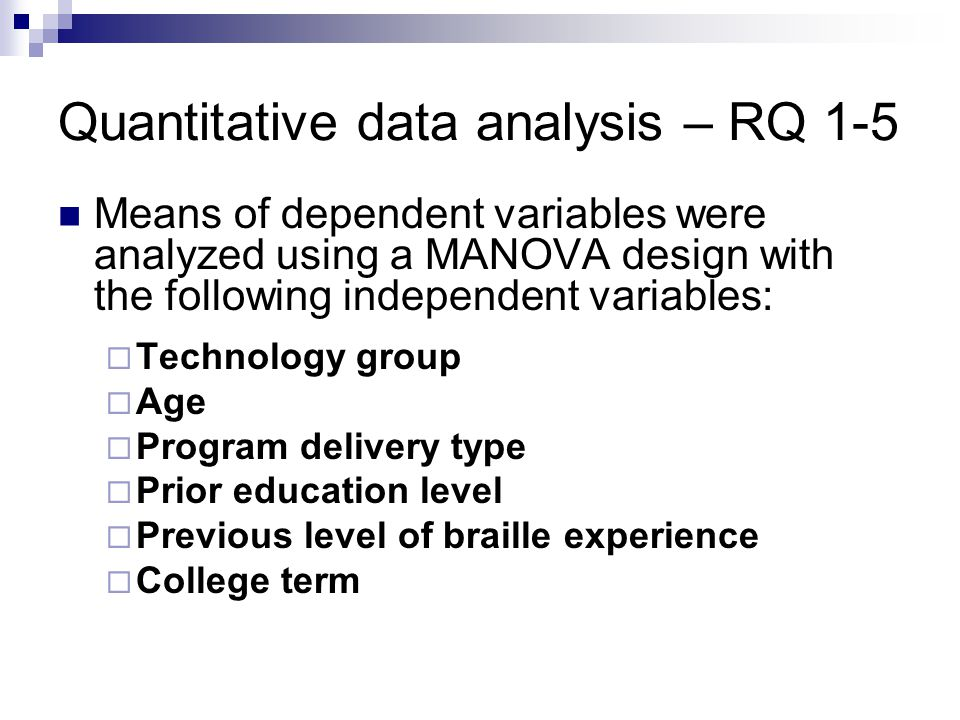 Quantitative data analysis – RQ 1-5 Means of dependent variables were analyzed using a MANOVA design with the following independent variables:  Technology group  Age  Program delivery type  Prior education level  Previous level of braille experience  College term