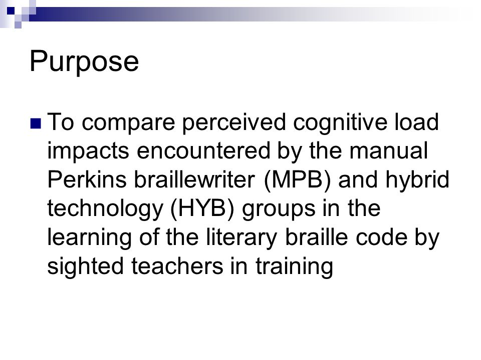 Purpose To compare perceived cognitive load impacts encountered by the manual Perkins braillewriter (MPB) and hybrid technology (HYB) groups in the learning of the literary braille code by sighted teachers in training