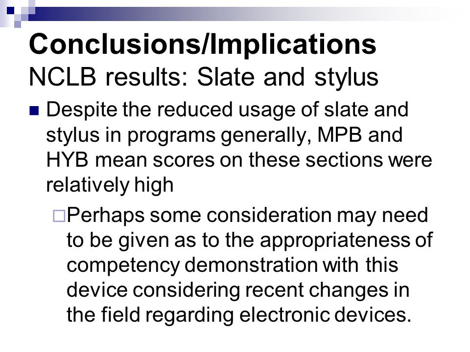 Conclusions/Implications NCLB results: Slate and stylus Despite the reduced usage of slate and stylus in programs generally, MPB and HYB mean scores on these sections were relatively high  Perhaps some consideration may need to be given as to the appropriateness of competency demonstration with this device considering recent changes in the field regarding electronic devices.