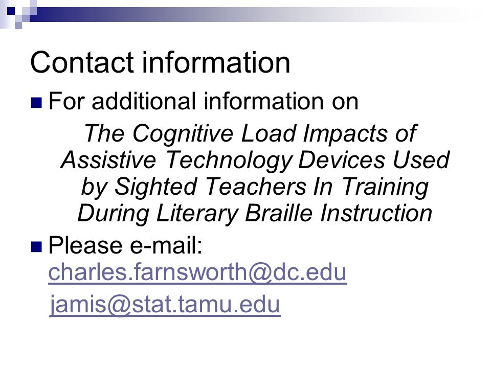 Contact information For additional information on The Cognitive Load Impacts of Assistive Technology Devices Used by Sighted Teachers In Training During Literary Braille Instruction Please e-mail: charles.farnsworth@dc.edu charles.farnsworth@dc.edu jamis@stat.tamu.edu