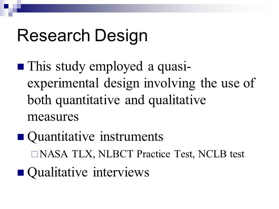 Research Design This study employed a quasi- experimental design involving the use of both quantitative and qualitative measures Quantitative instruments  NASA TLX, NLBCT Practice Test, NCLB test Qualitative interviews