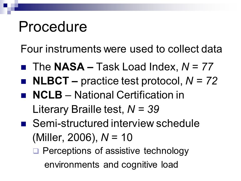 Procedure Four instruments were used to collect data The NASA – Task Load Index, N = 77 NLBCT – practice test protocol, N = 72 NCLB – National Certification in Literary Braille test, N = 39 Semi-structured interview schedule (Miller, 2006), N = 10  Perceptions of assistive technology environments and cognitive load