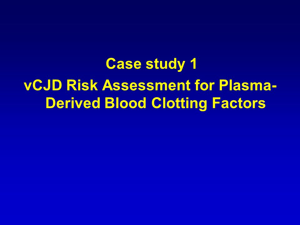 Case study 1 vCJD Risk Assessment for Plasma- Derived Blood Clotting Factors