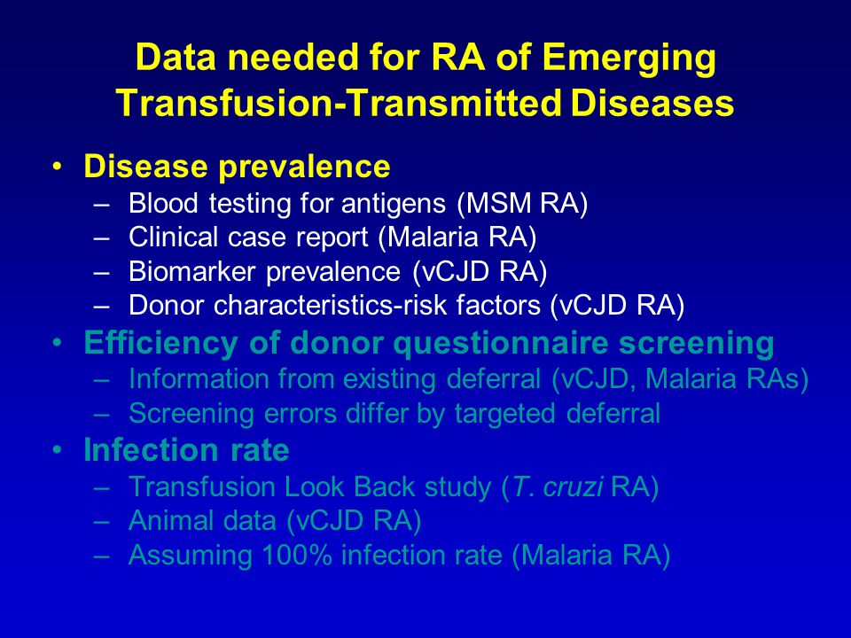 Data needed for RA of Emerging Transfusion-Transmitted Diseases Disease prevalence – Blood testing for antigens (MSM RA) – Clinical case report (Malaria RA) – Biomarker prevalence (vCJD RA) – Donor characteristics-risk factors (vCJD RA) Efficiency of donor questionnaire screening – Information from existing deferral (vCJD, Malaria RAs) – Screening errors differ by targeted deferral Infection rate – Transfusion Look Back study (T.